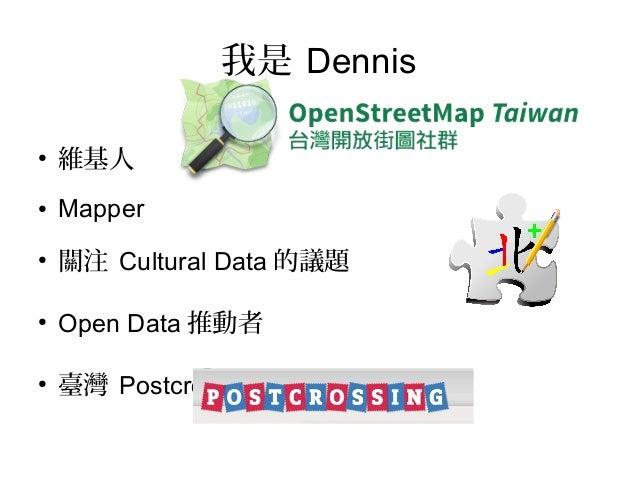 我是 Dennis●    維基人●   Mapper●    關注 Cultural Data 的議題●    Open Data 推動者●    臺灣 Postcrosser 明信片交換玩家
