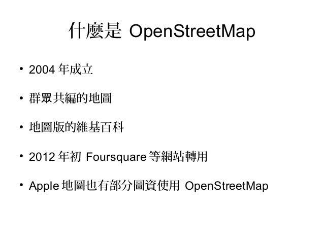 什麼是 OpenStreetMap●    2004 年成立●    群眾共編的地圖●    地圖版的維基百科●    2012 年初 Foursquare 等網站轉用●    Apple 地圖也有部分圖資使用 OpenStreetMap