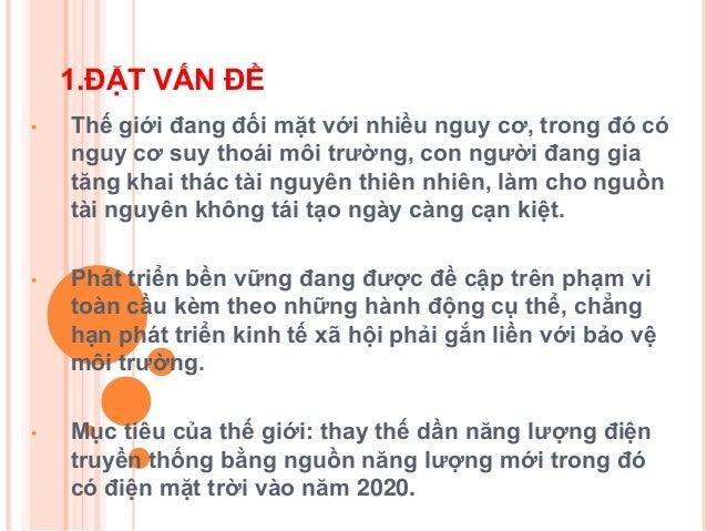 1.ĐẶT VẤN ĐỀ Tại Việt Nam, tình hình sản xuất điện còn tồn tại nhiều vấn đề nhƣ :  Ngày càng làm cạn kiệt nguồn tài nguyê...