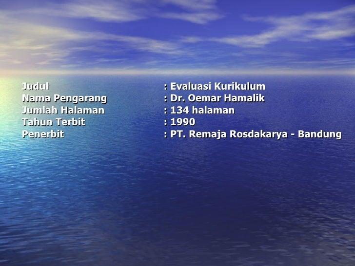 Judul : Evaluasi Kurikulum Nama Pengarang : Dr. Oemar Hamalik Jumlah Halaman : 134 halaman Tahun Terbit : 1990 Penerbit : ...