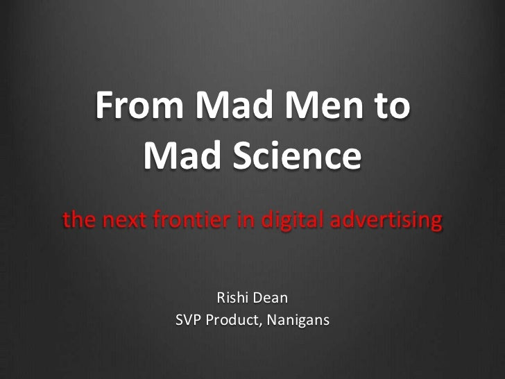 From Mad Men to      Mad Sciencethe next frontier in digital advertising                Rishi Dean           SVP Product, ...