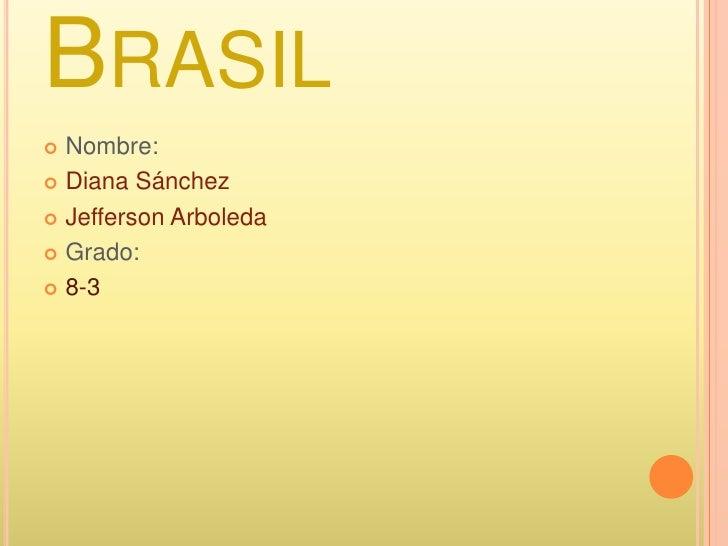 Brasil <br />Nombre:<br />Diana Sánchez <br />Jefferson Arboleda<br />Grado: <br />8-3<br />