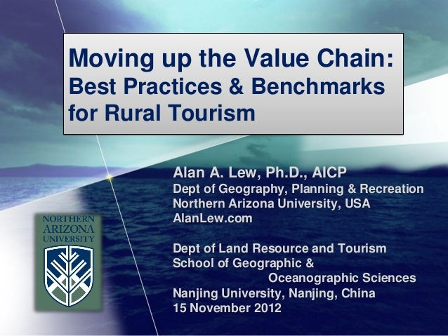 Moving up the Value Chain:Best Practices & Benchmarksfor Rural Tourism        Alan A. Lew, Ph.D., AICP        Dept of Geog...