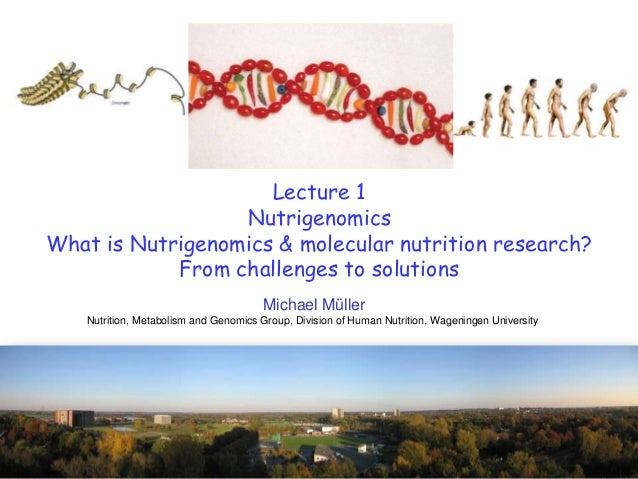 Lecture 1NutrigenomicsWhat is Nutrigenomics & molecular nutrition research?From challenges to solutionsMichael MüllerNutri...