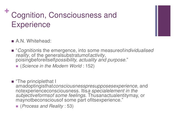 """Cognition, Consciousness and Experience<br />A.N. Whitehead:<br />""""Cognitionis the emergence, into some measureofindividua..."""