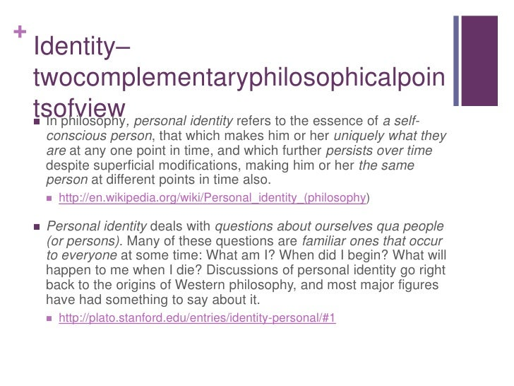 Identity–twocomplementaryphilosophicalpointsofview<br />In philosophy, personal identity refers to the essence of a self-c...
