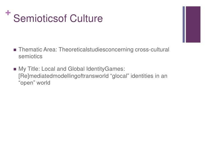 Semioticsof Culture<br />Thematic Area: Theoreticalstudiesconcerning cross-cultural semiotics<br />My Title: Local and Glo...