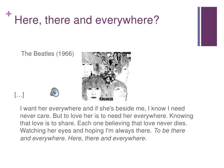 Here, there and everywhere?<br />    The Beatles (1966)<br />[…]<br />I want her everywhere and if she's beside me, I kno...