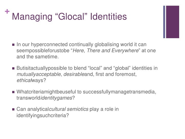 """Managing """"Glocal"""" Identities<br />In our hyperconnected continually globalising world it can seempossibleforustobe """"Here, ..."""