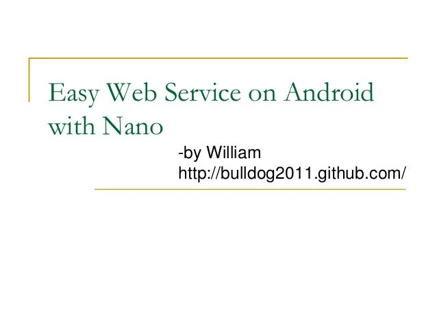 Easy Web Service on Androidwith Nano-by Williamhttp://bulldog2011.github.com/