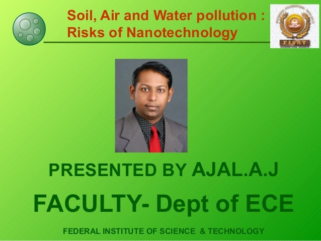 Soil, Air and Water pollution : Risks of Nanotechnology PRESENTED BY AJAL.A.J FACULTY- Dept of ECE FEDERAL INSTITUTE OF SC...