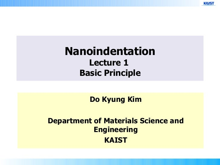 Nanoindentation Lecture 1  Basic Principle Do Kyung Kim Department of Materials Science and Engineering KAIST