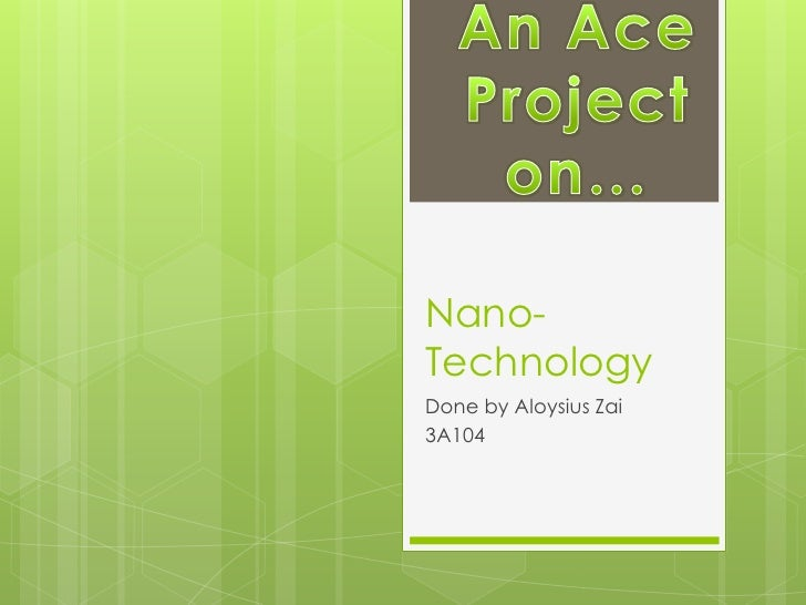 Nano-Technology<br />Done by Aloysius Zai<br />3A104<br />An Ace Project on…<br />