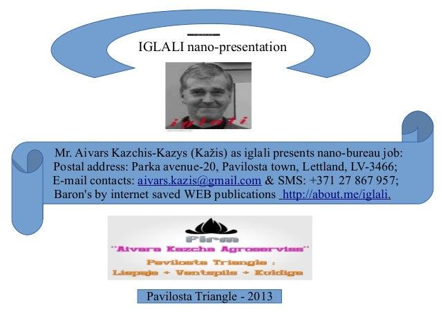 Mr. Aivars Kazchis-Kazys (Kažis) as iglali presents nano-bureau job: Postal address: Parka avenue-20, Pavilosta town, Lett...