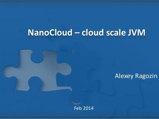 NanoCloud – cloud scale JVM  Alexey Ragozin  Feb 2014