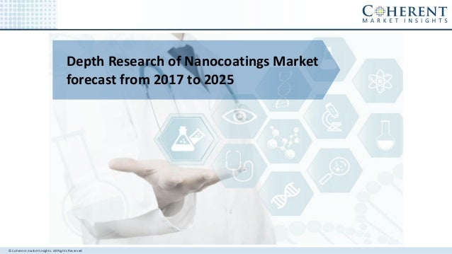 © Coherent market Insights. All Rights Reserved Depth Research of Nanocoatings Market forecast from 2017 to 2025