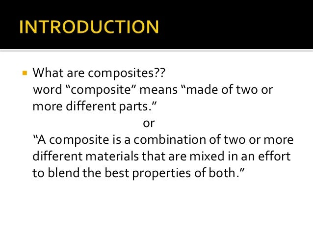 """   What are composites??    word """"composite"""" means """"made of two or    more different parts.""""                        or   ..."""