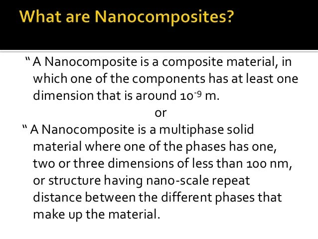 """"""" A Nanocomposite is a composite material, in  which one of the components has at least one  dimension that is around 10-9..."""