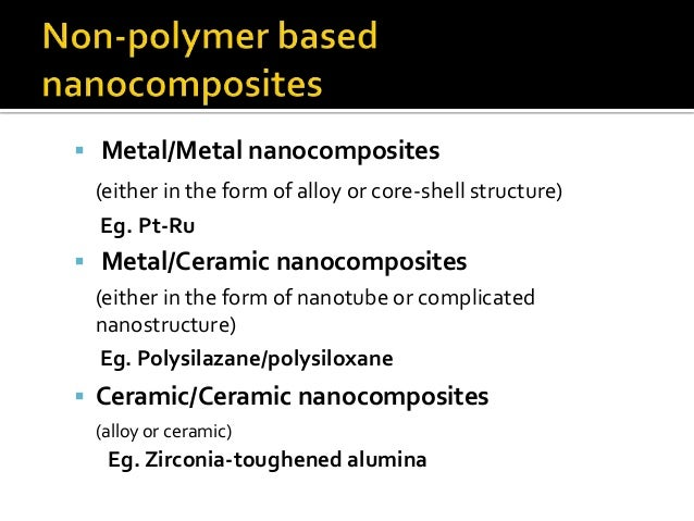  Metal/Metal nanocomposites  (either in the form of alloy or core-shell structure)   Eg. Pt-Ru Metal/Ceramic nanocomposi...
