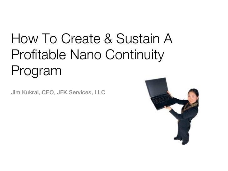 How To Create & Sustain AProfitable Nano ContinuityProgramJim Kukral, CEO, JFK Services, LLC