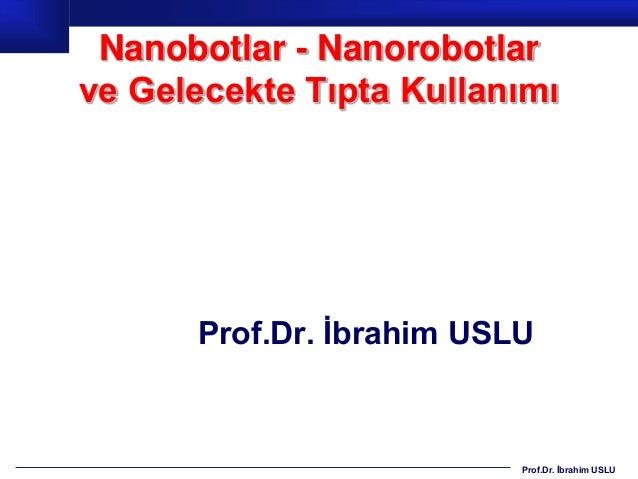 Nanobotlar - Nanorobotlarve Gelecekte Tıpta Kullanımı      Prof.Dr. İbrahim USLU                          Prof.Dr. İbrahim...
