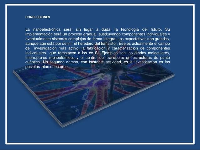 CONCLUSIONES La nanoelectrónica será, sin lugar a duda, la tecnología del futuro. Su implementación será un proceso gradua...