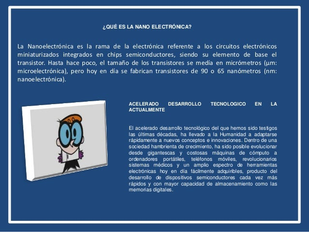 ¿QUÉ ES LA NANO ELECTRÓNICA? La Nanoelectrónica es la rama de la electrónica referente a los circuitos electrónicos miniat...