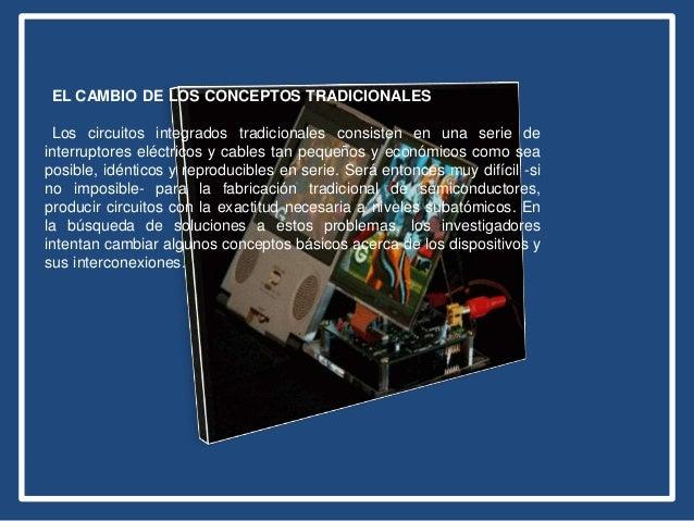 EL CAMBIO DE LOS CONCEPTOS TRADICIONALES Los circuitos integrados tradicionales consisten en una serie de interruptores el...