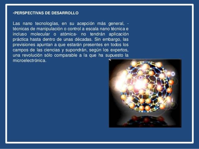 •PERSPECTIVAS DE DESARROLLO Las nano tecnologías, en su acepción más general, - técnicas de manipulación o control a escal...