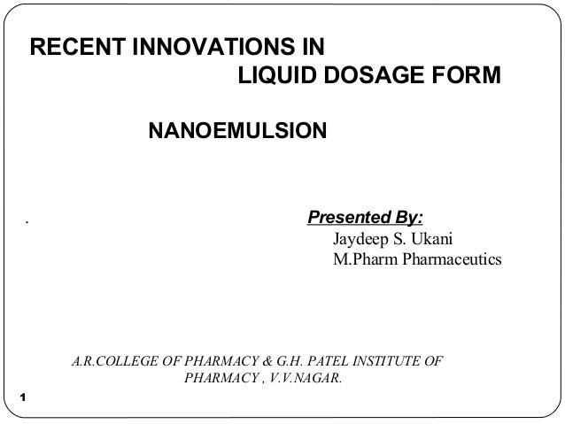 1 RECENT INNOVATIONS IN LIQUID DOSAGE FORM NANOEMULSION Presented By: Jaydeep S. Ukani M.Pharm Pharmaceutics . A.R.COLLEGE...