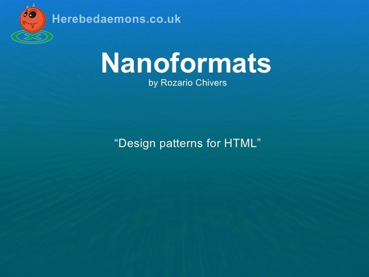 "Herebedaemons.co.uk           Nanoformats                by Rozario Chivers              ""Design patterns for HTML"""