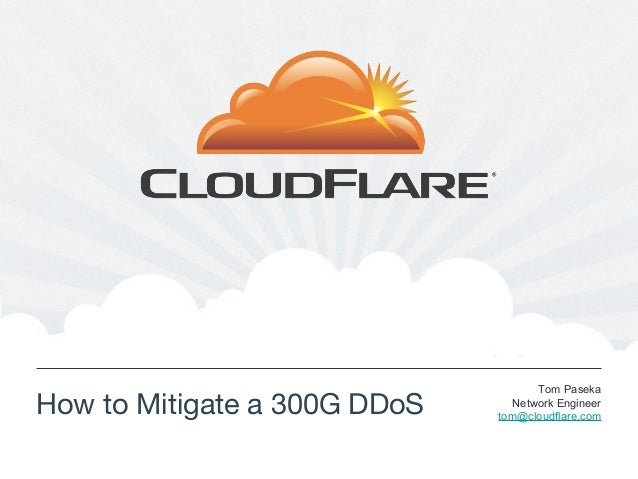 How to Mitigate a 300G DDoSTom PasekaNetwork Engineertom@cloudflare.com
