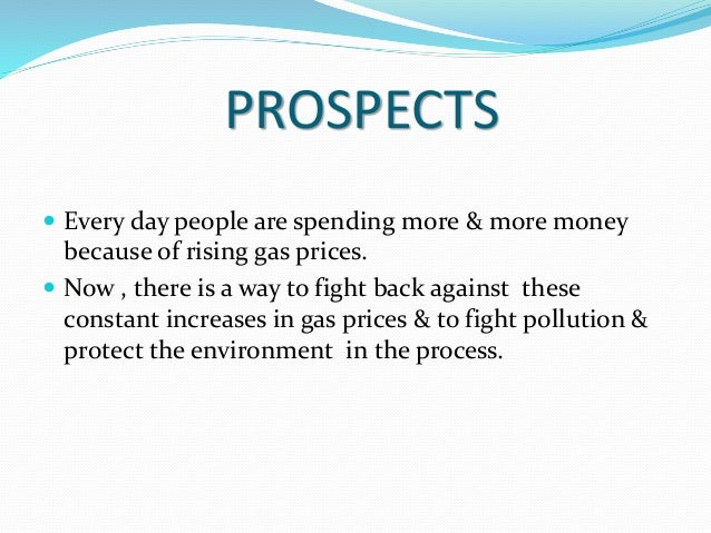 PROSPECTS  Every day people are spending more & more money because of rising gas prices.  Now , there is a way to fight ...