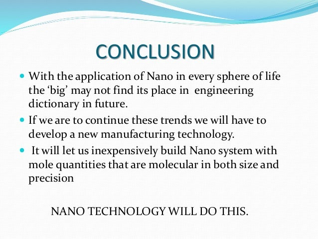 CONCLUSION  With the application of Nano in every sphere of life the 'big' may not find its place in engineering dictiona...