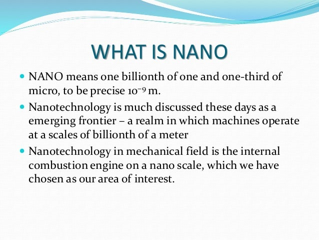 WHAT IS NANO  NANO means one billionth of one and one-third of micro, to be precise 10−9 m.  Nanotechnology is much disc...