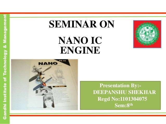 GandhiInstituteofTechnology&Management SEMINAR ON NANO IC ENGINE Presentation By:- DEEPANSHU SHEKHAR Regd No:1101304075 Se...