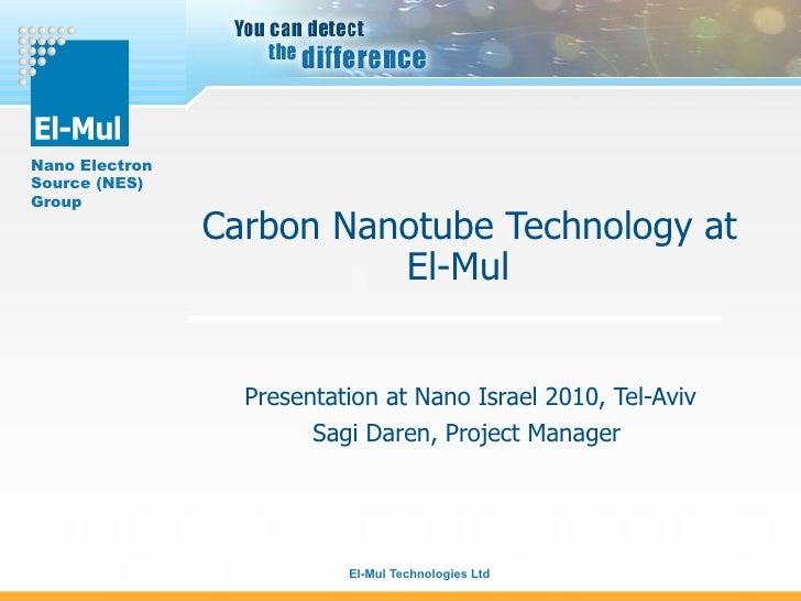 Carbon Nanotube Technology at El-Mul  Presentation at Nano Israel 2010, Tel-Aviv Sagi Daren, Project Manager
