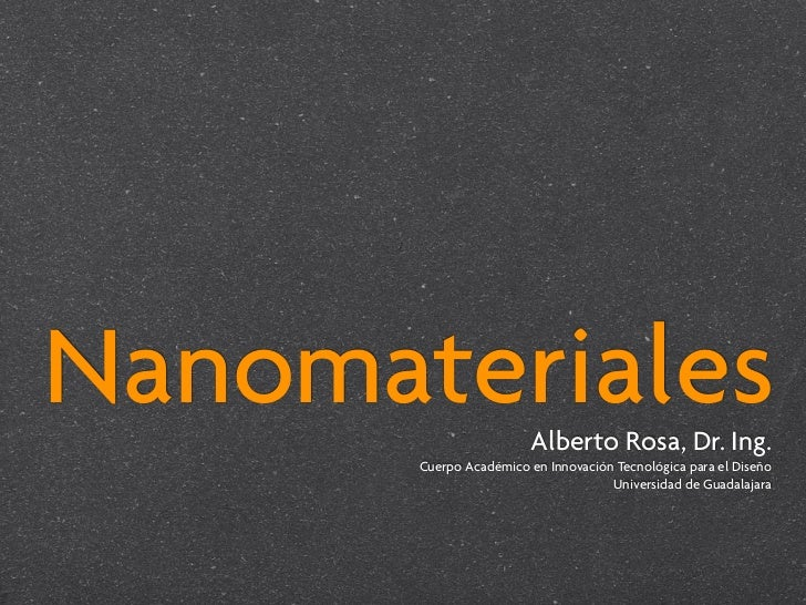 Nanomateriales          Alberto Rosa, Dr. Ing.        Cuerpo Académico en Innovación Tecnológica para el Diseño           ...