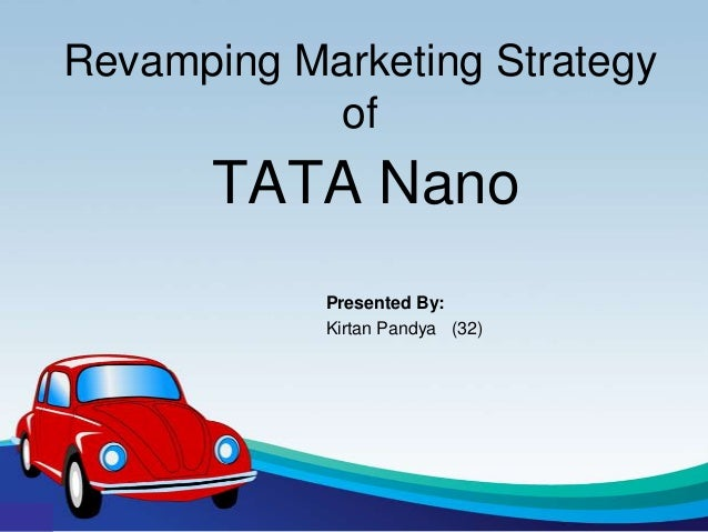 Revamping Marketing Strategy            of       TATA Nano            Presented By:            Kirtan Pandya (32)