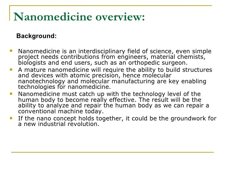 nanomedicine essay Nanomedicine: a tiny world essay 2111 words | 9 pages nanomedicine: a tiny world medical technology is advancing faster today than ever before allowing for easier, faster, simpler and advances in medical devices, procedures and diagnosis' medical devices also keep getting smaller very, very small – the size of a nanometre.