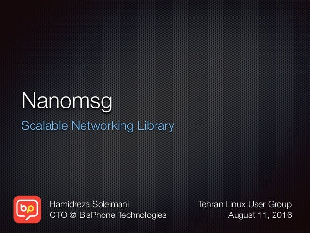 Nanomsg Scalable Networking Library Hamidreza Soleimani CTO @ BisPhone Technologies Tehran Linux User Group August 11, 2016