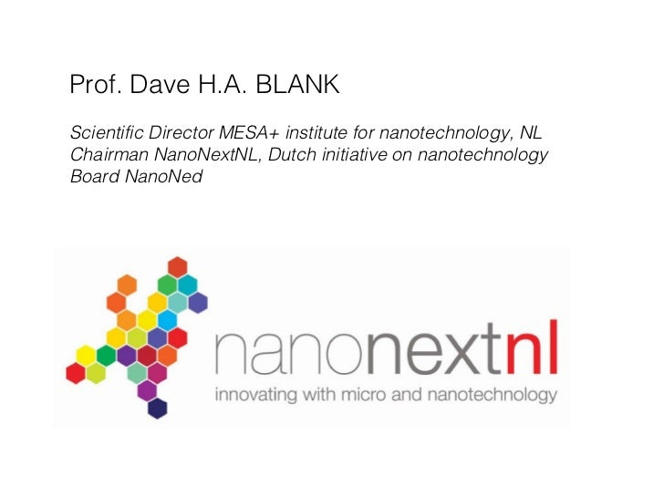 Prof. Dave H.A. BLANK Scientific Director MESA+ institute for nanotechnology, NL Chairman NanoNextNL, Dutch initiative on ...