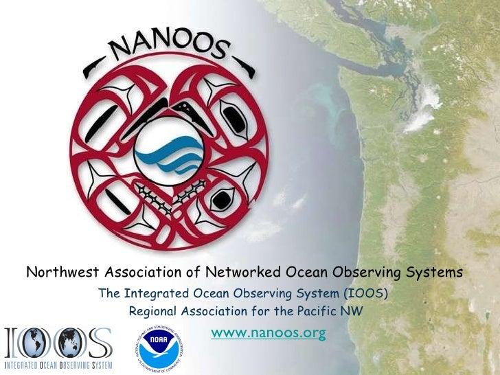 <ul><li>Northwest Association of Networked Ocean Observing Systems </li></ul><ul><li>The Integrated Ocean Observing System...