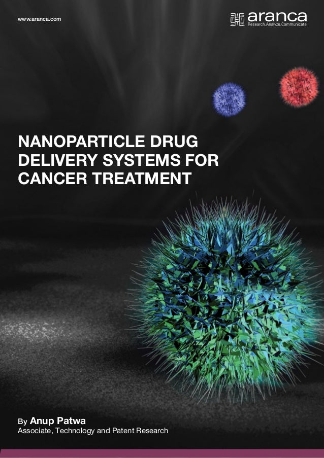 1 NANOPARTICLE DRUG DELIVERY SYSTEMS FOR CANCER TREATMENT By Anup Patwa Associate, Technology and Patent Research www.aran...