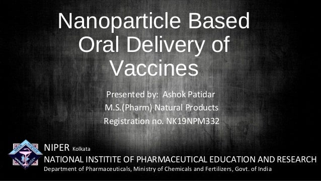 Nanoparticle Based Oral Delivery of Vaccines Presented by: Ashok Patidar M.S.(Pharm) Natural Products Registration no. NK1...