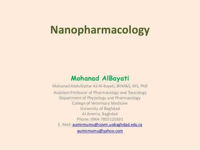 Nanopharmacology Mohanad AlBayati Mohanad AbdulSattar Ali Al-Bayati, BVM&S, MS, PhD Assistant Professor of Pharmacology an...