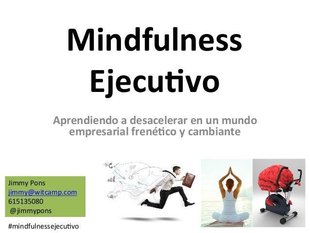 Mindfulness Ejecu.vo Aprendiendoadesacelerarenunmundo empresarialfrené.coycambiante JimmyPons jimmy@witcam...