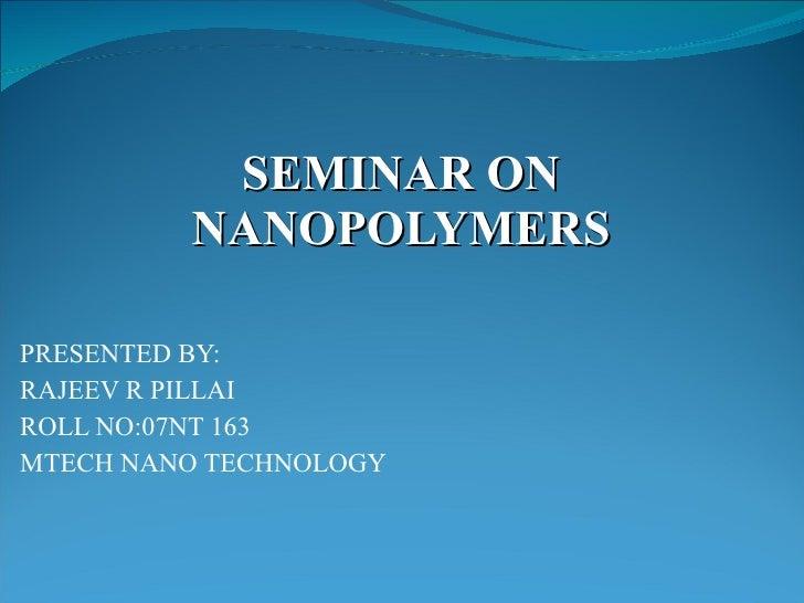SEMINAR ON NANOPOLYMERS PRESENTED BY: RAJEEV R PILLAI ROLL NO:07NT 163 MTECH NANO TECHNOLOGY
