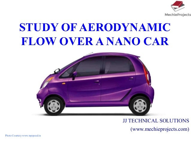 STUDY OF AERODYNAMIC FLOW OVER A NANO CAR JJ TECHNICAL SOLUTIONS (www.mechieprojects.com) Photo Courtesy www.topspeed.in