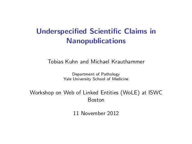Underspecified Scientific Claims in Nanopublications Tobias Kuhn and Michael Krauthammer Department of Pathology Yale Univer...
